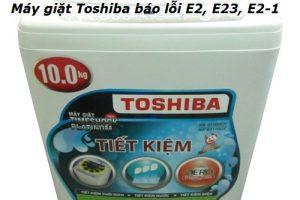 Cách Xử Lý Máy Giặt Toshiba Báo Lỗi E2, E2-1, E23 Chuẩn 100%