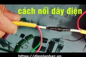 Hướng dẫn cách đấu nối dây điện bị đứt từ A đến Z chuẩn 100%